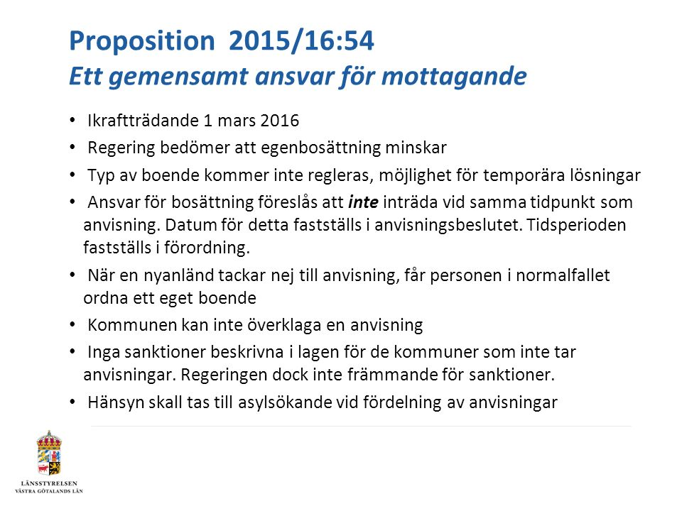 Proposition 2015/16:54 Ett gemensamt ansvar för mottagande Ikraftträdande 1 mars 2016 Regering bedömer att egenbosättning minskar Typ av boende kommer inte regleras, möjlighet för temporära lösningar Ansvar för bosättning föreslås att inte inträda vid samma tidpunkt som anvisning.