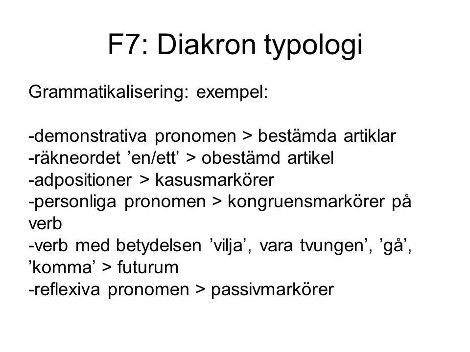 F7: Diakron typologi Grammatikalisering: exempel: -demonstrativa pronomen > bestämda artiklar -räkneordet 'en/ett' > obestämd artikel -adpositioner > kasusmarkörer -personliga pronomen > kongruensmarkörer på verb -verb med betydelsen 'vilja', vara tvungen', 'gå', 'komma' > futurum -reflexiva pronomen > passivmarkörer