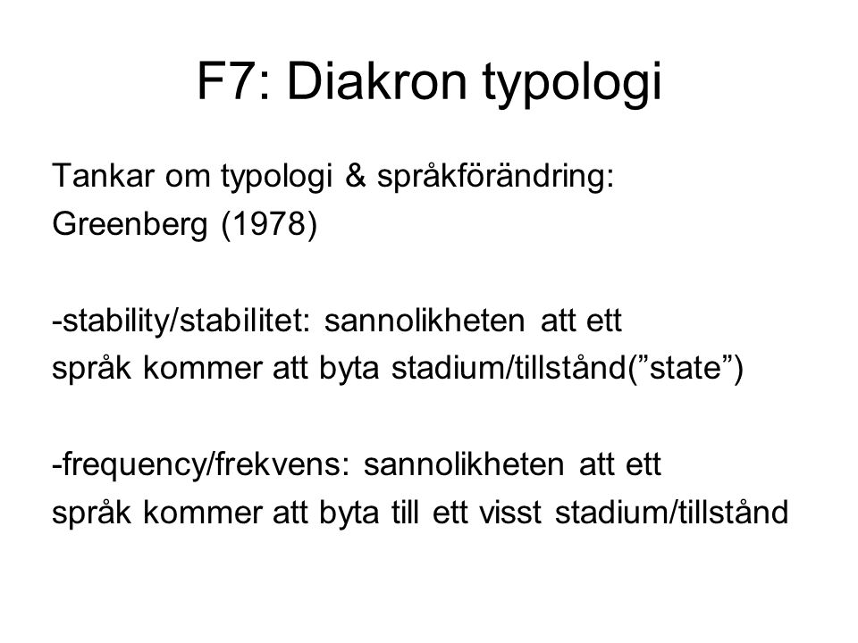 F7: Diakron typologi Tankar om typologi & språkförändring: Greenberg (1978) -stability/stabilitet: sannolikheten att ett språk kommer att byta stadium/tillstånd( state ) -frequency/frekvens: sannolikheten att ett språk kommer att byta till ett visst stadium/tillstånd