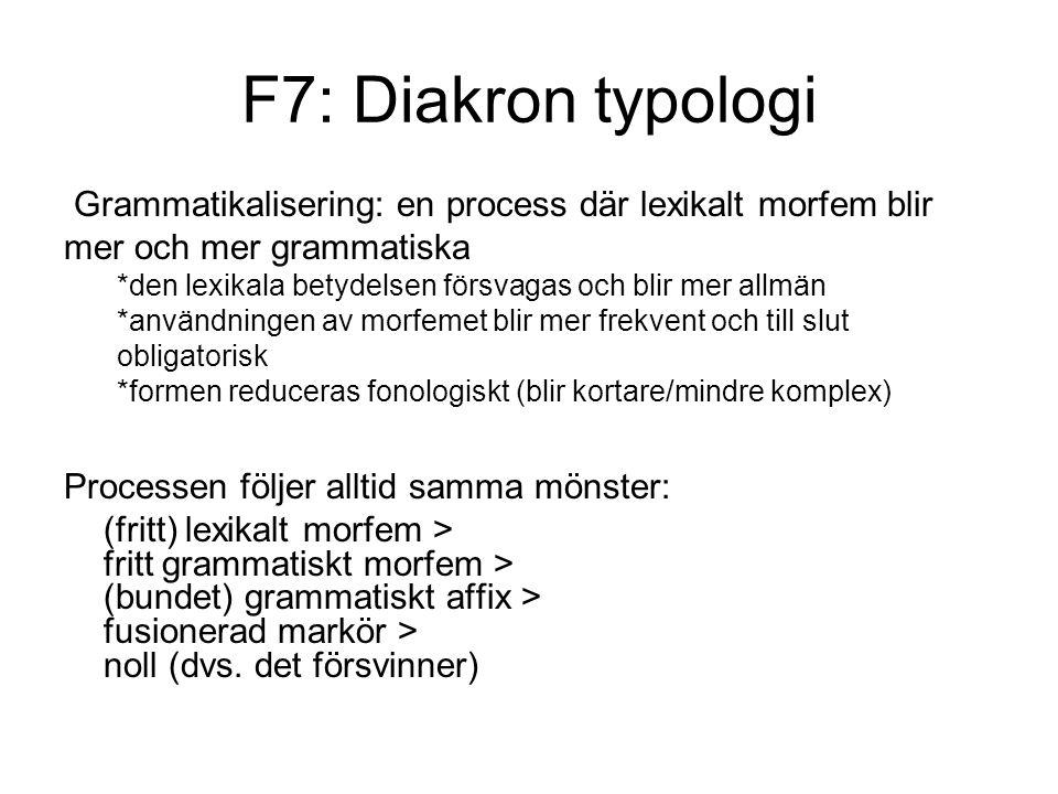 F7: Diakron typologi Grammatikalisering: en process där lexikalt morfem blir mer och mer grammatiska *den lexikala betydelsen försvagas och blir mer allmän *användningen av morfemet blir mer frekvent och till slut obligatorisk *formen reduceras fonologiskt (blir kortare/mindre komplex) Processen följer alltid samma mönster: (fritt) lexikalt morfem > fritt grammatiskt morfem > (bundet) grammatiskt affix > fusionerad markör > noll (dvs.