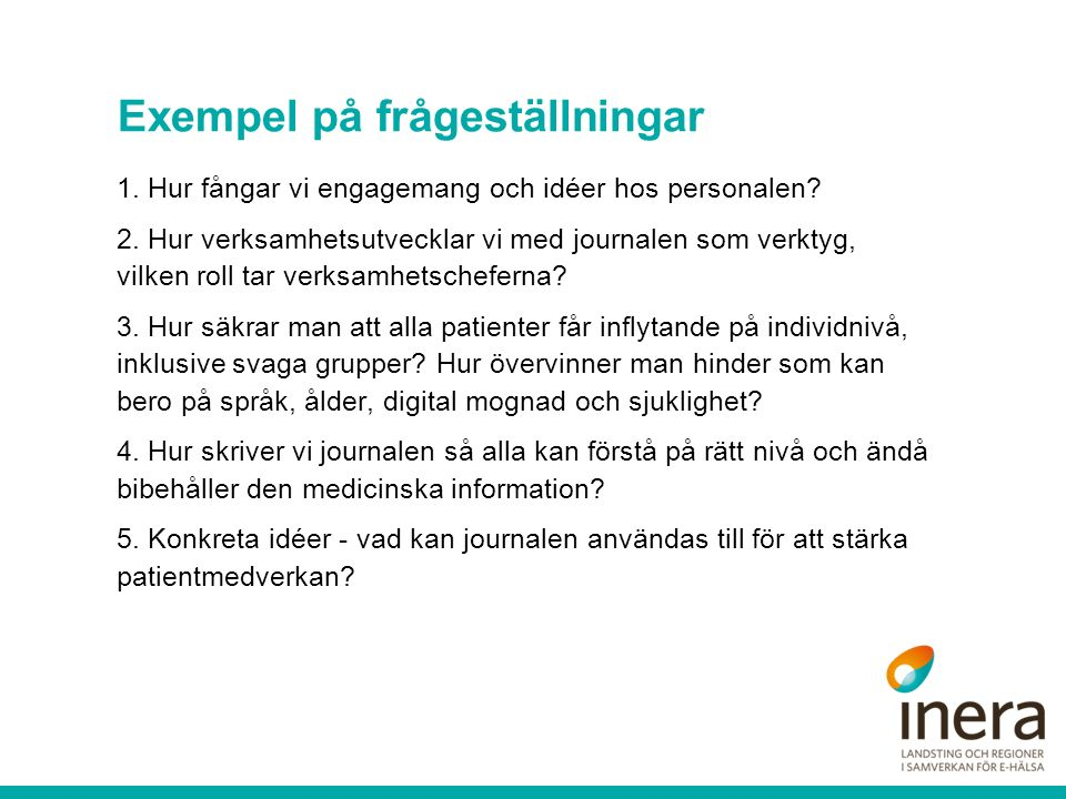 Exempel på frågeställningar 1. Hur fångar vi engagemang och idéer hos personalen? 2. Hur verksamhetsutvecklar vi med journalen som verktyg, vilken rol