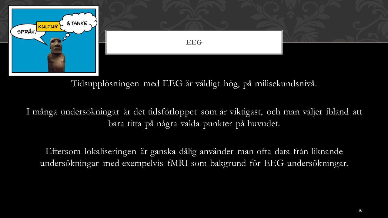 EEG Tidsupplösningen med EEG är väldigt hög, på milisekundsnivå.