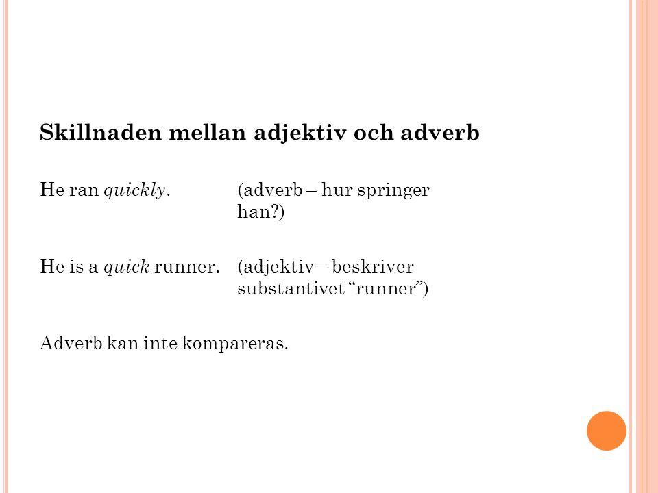 Skillnaden mellan adjektiv och adverb He ran quickly.(adverb – hur springer han ) He is a quick runner.