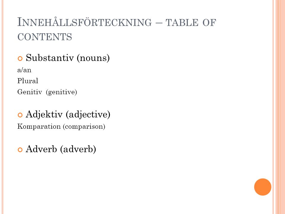 I NNEHÅLLSFÖRTECKNING – TABLE OF CONTENTS Substantiv (nouns) a/an Plural Genitiv (genitive) Adjektiv (adjective) Komparation (comparison) Adverb (adverb)