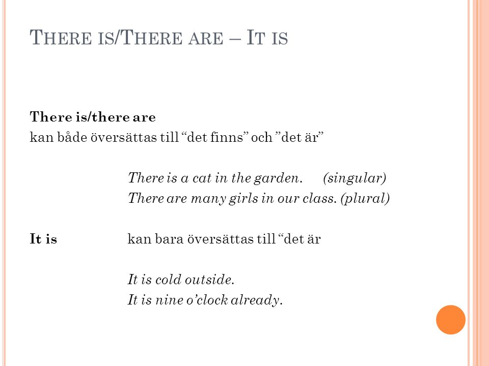 T HERE IS /T HERE ARE – I T IS There is/there are kan både översättas till det finns och det är There is a cat in the garden.