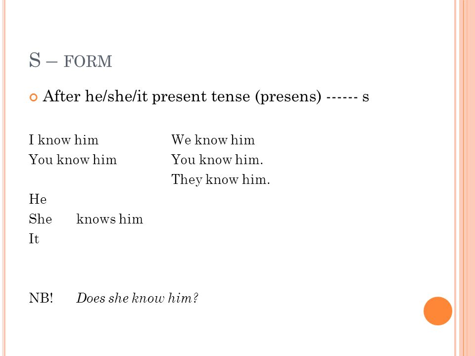 S – FORM After he/she/it present tense (presens) ------ s I know himWe know him You know himYou know him.