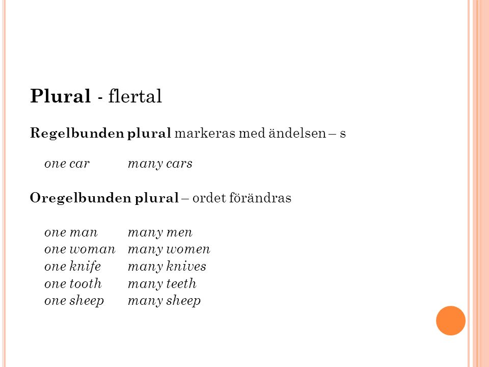 Plural - flertal Regelbunden plural markeras med ändelsen – s one car many cars Oregelbunden plural – ordet förändras one man many men one woman many women one knife many knives one tooth many teeth one sheep many sheep
