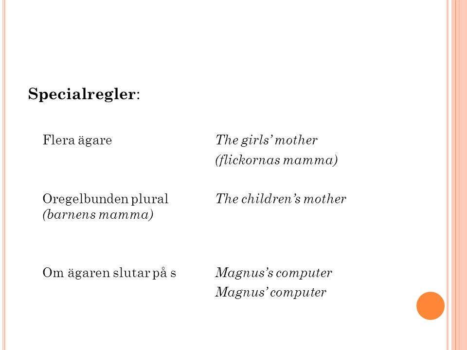 Specialregler : Flera ägare The girls' mother (flickornas mamma) Oregelbunden plural The children's mother (barnens mamma) Om ägaren slutar på s Magnus's computer Magnus' computer