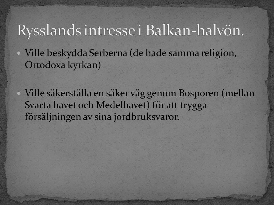 Ville beskydda Serberna (de hade samma religion, Ortodoxa kyrkan) Ville säkerställa en säker väg genom Bosporen (mellan Svarta havet och Medelhavet) för att trygga försäljningen av sina jordbruksvaror.