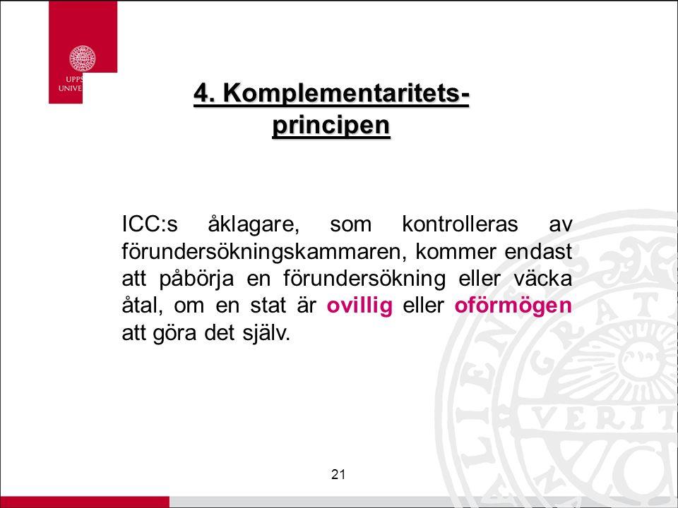 21 4. Komplementaritets- principen ICC:s åklagare, som kontrolleras av förundersökningskammaren, kommer endast att påbörja en förundersökning eller vä