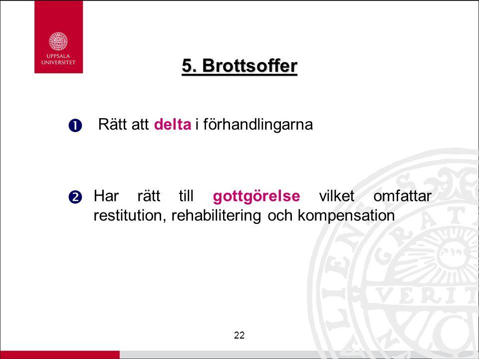 22 5. Brottsoffer Rätt att delta i förhandlingarna   Har rätt till gottgörelse vilket omfattar restitution, rehabilitering och kompensation