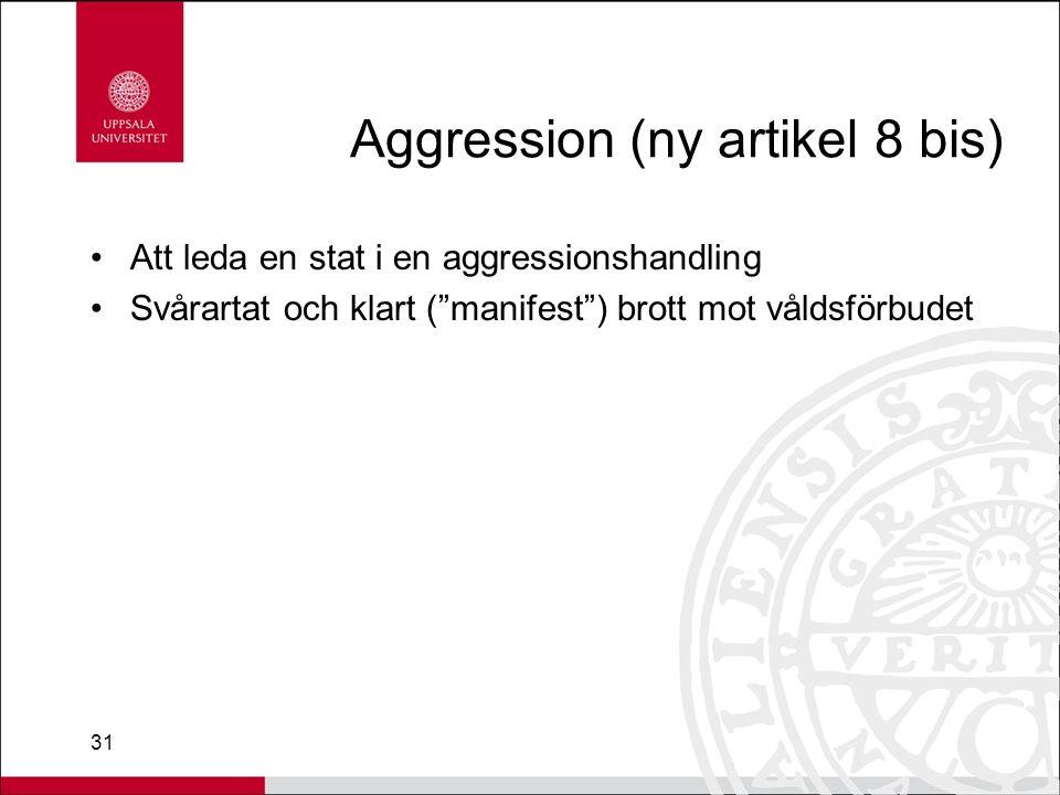 31 Aggression (ny artikel 8 bis) Att leda en stat i en aggressionshandling Svårartat och klart ( manifest ) brott mot våldsförbudet