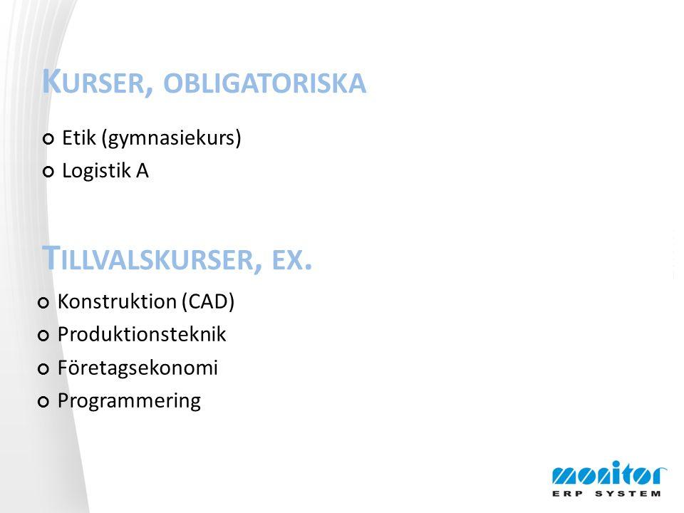K URSER, OBLIGATORISKA Etik (gymnasiekurs) Logistik A Konstruktion (CAD) Produktionsteknik Företagsekonomi Programmering T ILLVALSKURSER, EX.