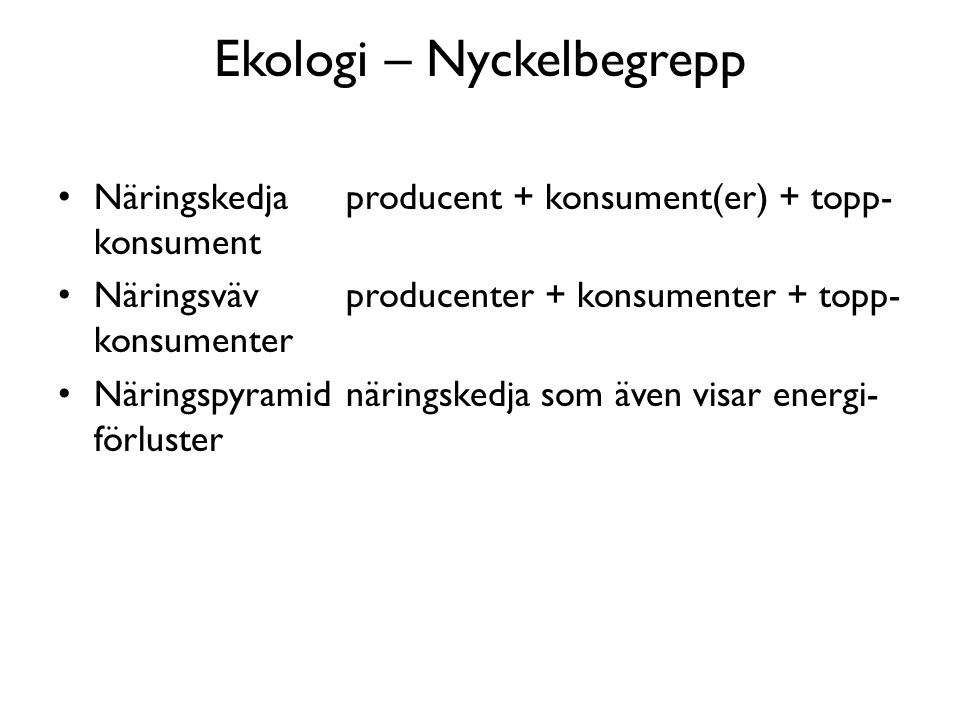 Ekologi – Nyckelbegrepp Näringskedjaproducent + konsument(er) + topp- konsument Näringsvävproducenter + konsumenter + topp- konsumenter Näringspyramidnäringskedja som även visar energi- förluster