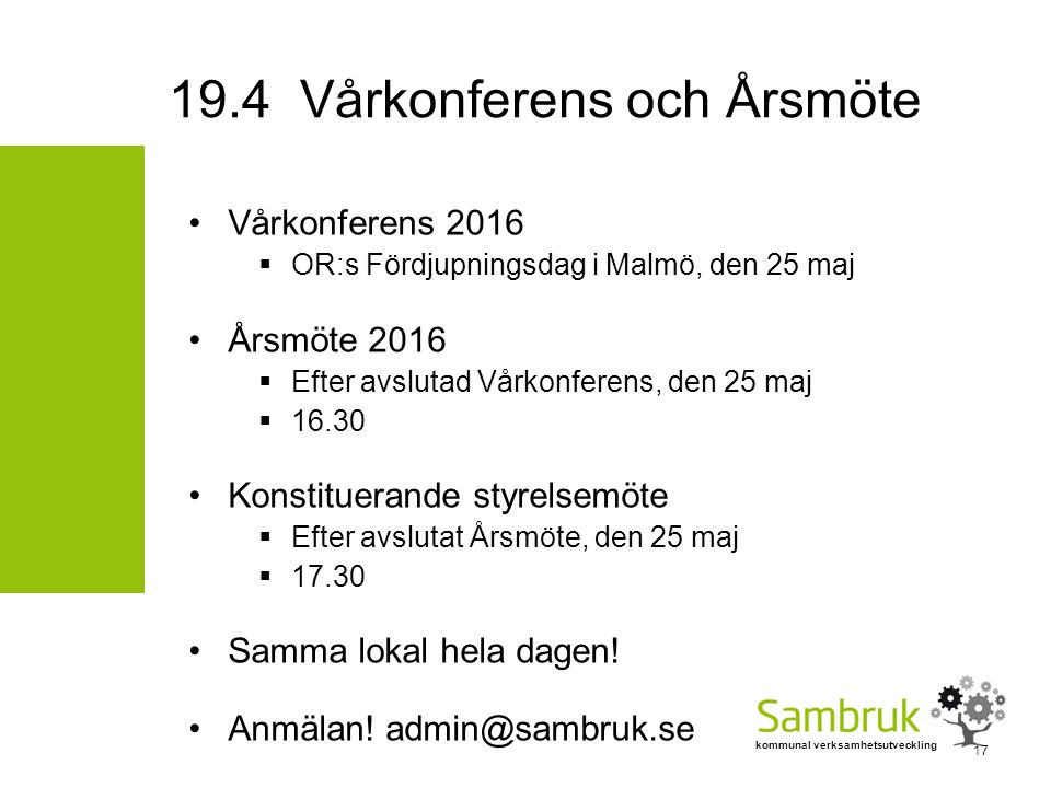 kommunal verksamhetsutveckling Vårkonferens 2016  OR:s Fördjupningsdag i Malmö, den 25 maj Årsmöte 2016  Efter avslutad Vårkonferens, den 25 maj  16.30 Konstituerande styrelsemöte  Efter avslutat Årsmöte, den 25 maj  17.30 Samma lokal hela dagen.