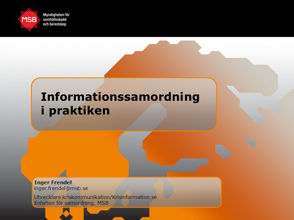 Informationssamordning i praktiken Inger Frendel inger.frendel@msb.se Utvecklare kriskommunikation/Krisinformation.se Enheten för samordning, MSB