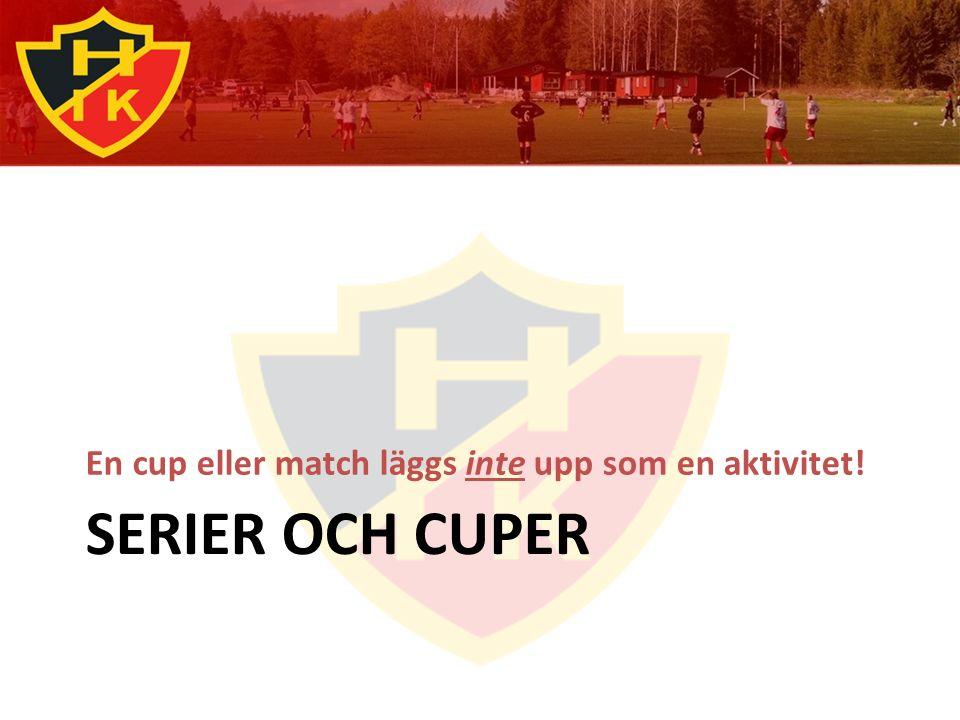 SERIER OCH CUPER En cup eller match läggs inte upp som en aktivitet!