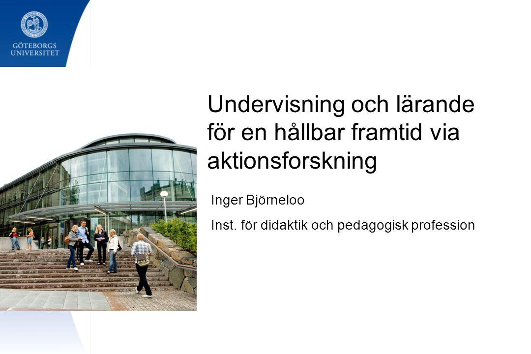 Undervisning och lärande för en hållbar framtid via aktionsforskning Inger Björneloo Inst. för didaktik och pedagogisk profession