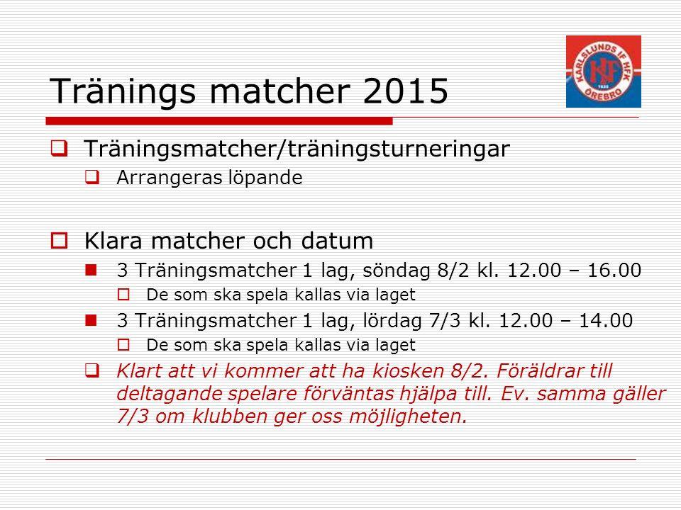 Tränings matcher 2015  Träningsmatcher/träningsturneringar  Arrangeras löpande  Klara matcher och datum 3 Träningsmatcher 1 lag, söndag 8/2 kl.