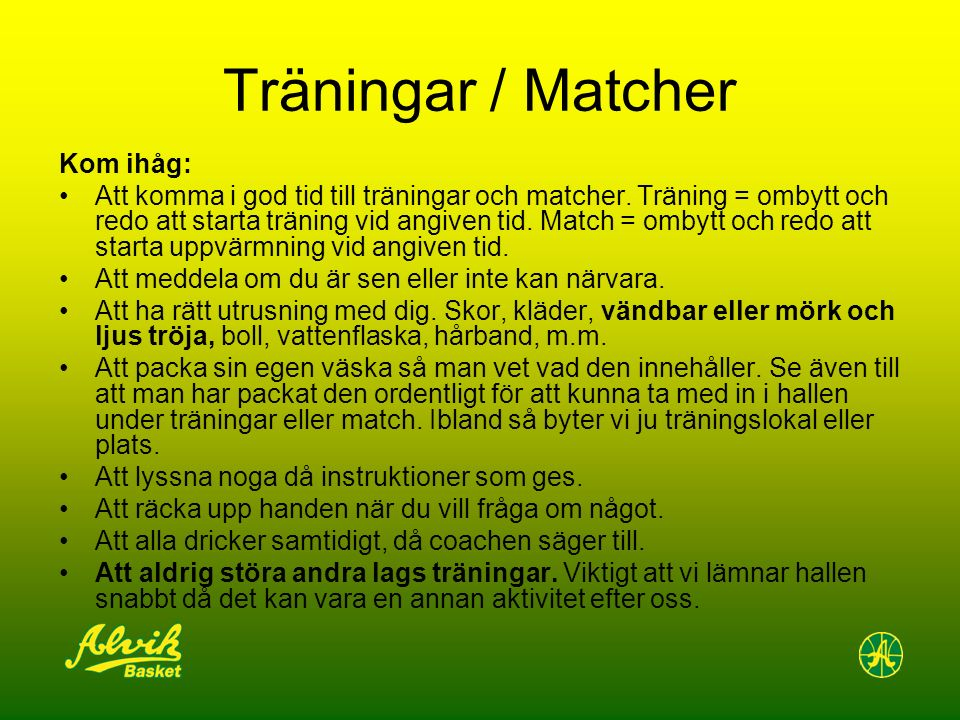 Träningar / Matcher Kom ihåg: Att komma i god tid till träningar och matcher. Träning = ombytt och redo att starta träning vid angiven tid. Match = om