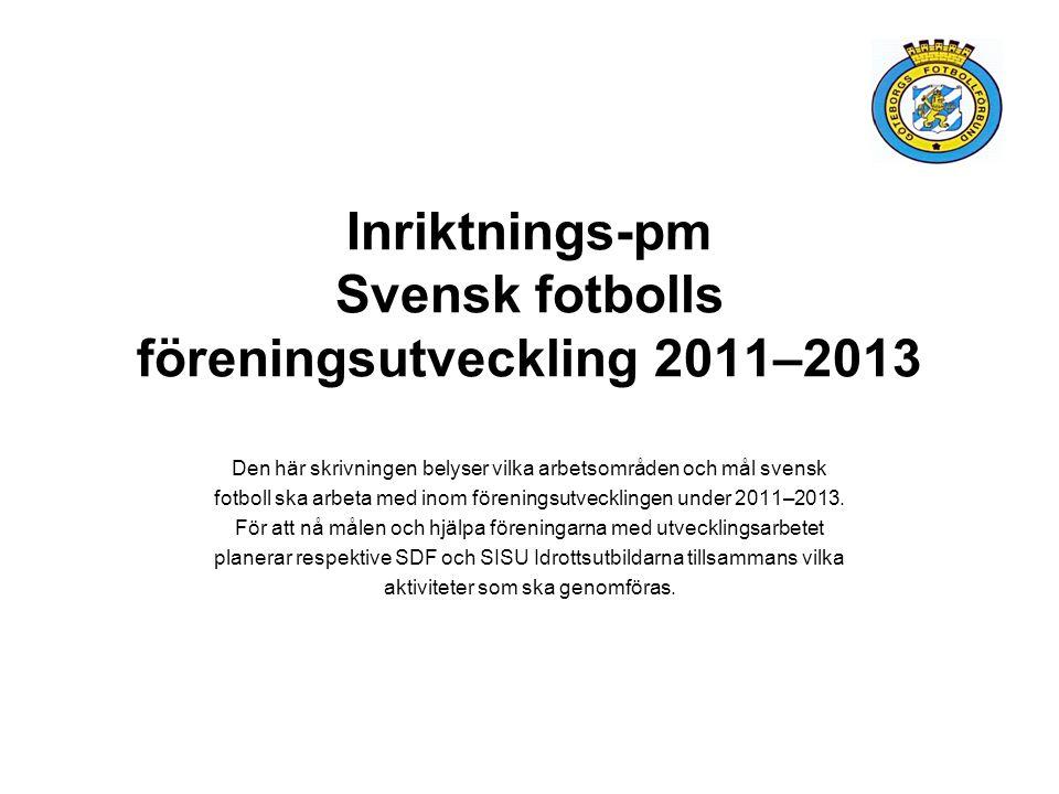 Inriktnings-pm Svensk fotbolls föreningsutveckling 2011–2013 Den här skrivningen belyser vilka arbetsområden och mål svensk fotboll ska arbeta med inom föreningsutvecklingen under 2011–2013.