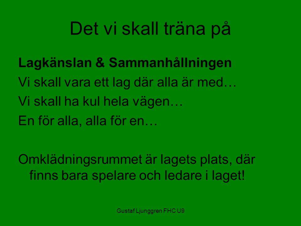 Gustaf Ljunggren FHC U9 Det vi skall träna på Lagkänslan & Sammanhållningen Vi skall vara ett lag där alla är med… Vi skall ha kul hela vägen… En för alla, alla för en… Omklädningsrummet är lagets plats, där finns bara spelare och ledare i laget!