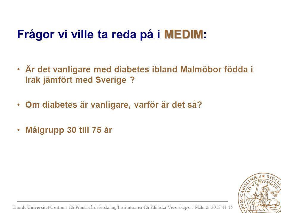 Lunds Universitet/Centrum för Primärvårdsforskning/Institutionen för Kliniska Vetenskaper i Malmö/ 2012-11-15 MEDIM Frågor vi ville ta reda på i MEDIM: Är det vanligare med diabetes ibland Malmöbor födda i Irak jämfört med Sverige .
