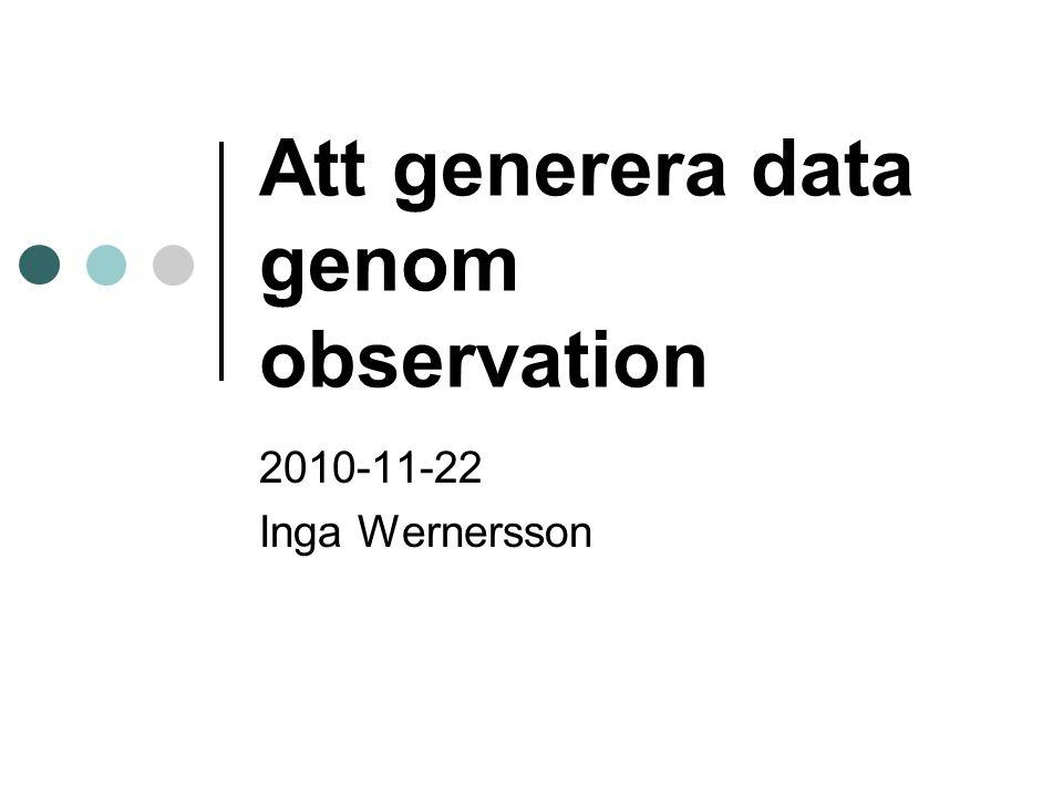 Att generera data genom observation 2010-11-22 Inga Wernersson