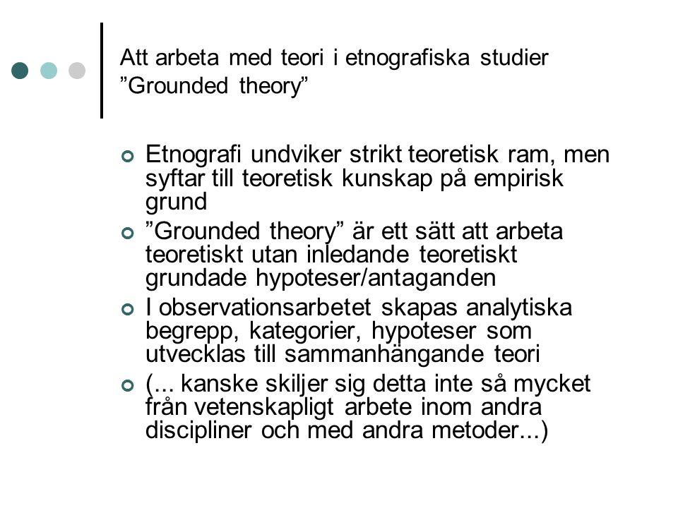 "Att arbeta med teori i etnografiska studier ""Grounded theory"" Etnografi undviker strikt teoretisk ram, men syftar till teoretisk kunskap på empirisk g"