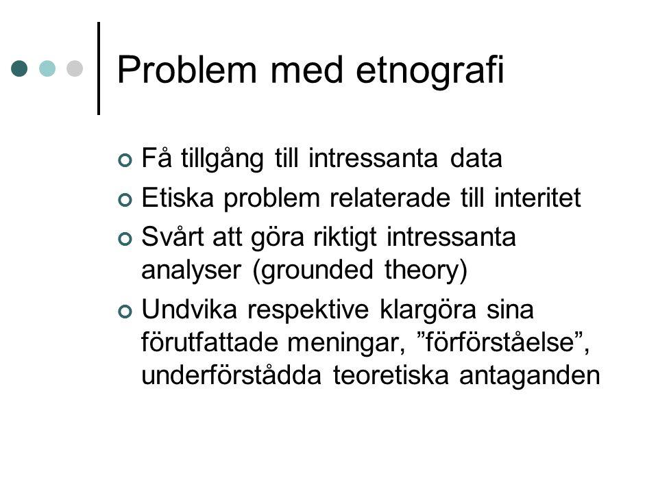 Problem med etnografi Få tillgång till intressanta data Etiska problem relaterade till interitet Svårt att göra riktigt intressanta analyser (grounded