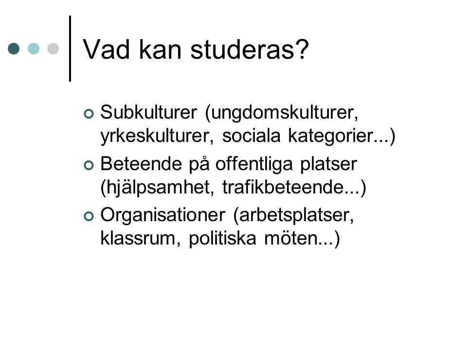 Vad kan studeras? Subkulturer (ungdomskulturer, yrkeskulturer, sociala kategorier...) Beteende på offentliga platser (hjälpsamhet, trafikbeteende...)