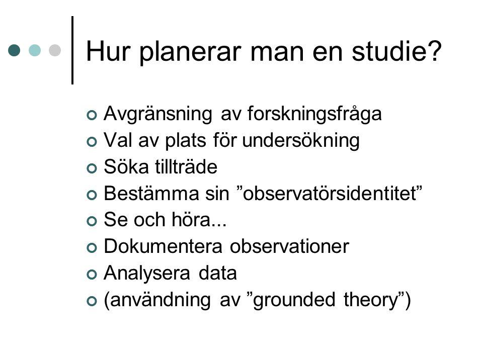 """Hur planerar man en studie? Avgränsning av forskningsfråga Val av plats för undersökning Söka tillträde Bestämma sin """"observatörsidentitet"""" Se och hör"""