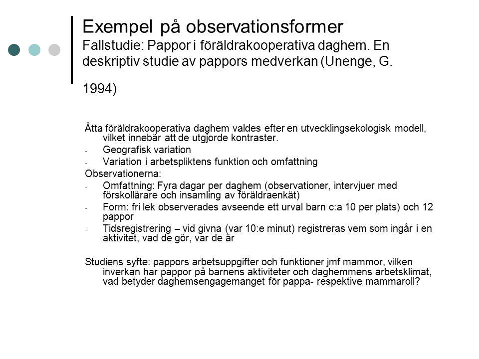 Exempel på observationsformer Fallstudie: Pappor i föräldrakooperativa daghem. En deskriptiv studie av pappors medverkan (Unenge, G. 1994) Åtta föräld