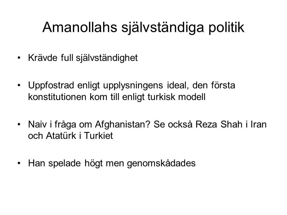 Amanollahs självständiga politik Krävde full självständighet Uppfostrad enligt upplysningens ideal, den första konstitutionen kom till enligt turkisk modell Naiv i fråga om Afghanistan.