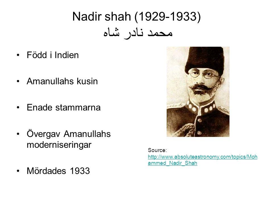 Nadir shah (1929-1933) محمد نادر شاه Född i Indien Amanullahs kusin Enade stammarna Övergav Amanullahs moderniseringar Mördades 1933 Source: http://www.absoluteastronomy.com/topics/Moh ammed_Nadir_Shah http://www.absoluteastronomy.com/topics/Moh ammed_Nadir_Shah