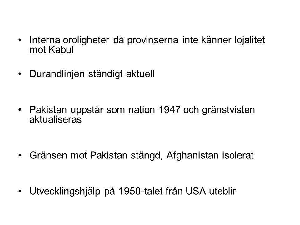 Interna oroligheter då provinserna inte känner lojalitet mot Kabul Durandlinjen ständigt aktuell Pakistan uppstår som nation 1947 och gränstvisten aktualiseras Gränsen mot Pakistan stängd, Afghanistan isolerat Utvecklingshjälp på 1950-talet från USA uteblir