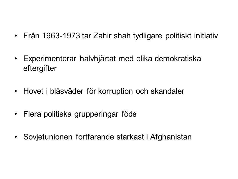 Från 1963-1973 tar Zahir shah tydligare politiskt initiativ Experimenterar halvhjärtat med olika demokratiska eftergifter Hovet i blåsväder för korruption och skandaler Flera politiska grupperingar föds Sovjetunionen fortfarande starkast i Afghanistan
