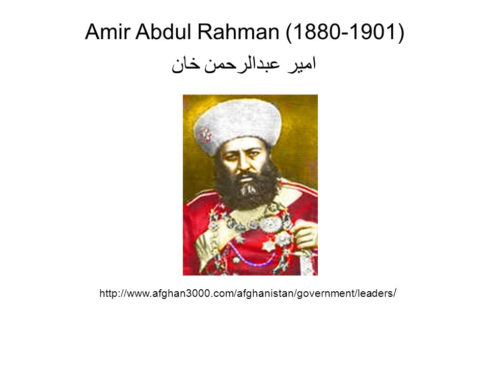 Amir Abdul Rahman (1880-1901) امير عبدالرحمن خان http://www.afghan3000.com/afghanistan/government/leaders /