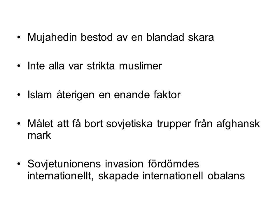 Mujahedin bestod av en blandad skara Inte alla var strikta muslimer Islam återigen en enande faktor Målet att få bort sovjetiska trupper från afghansk mark Sovjetunionens invasion fördömdes internationellt, skapade internationell obalans