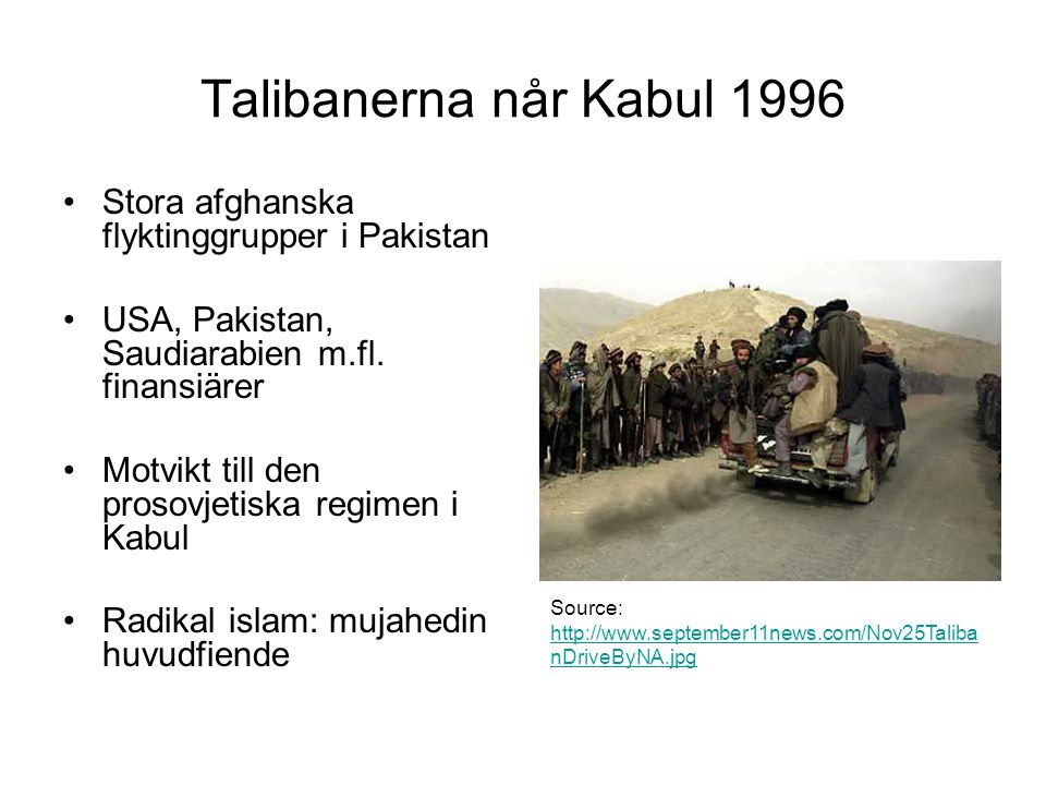 Talibanerna når Kabul 1996 Stora afghanska flyktinggrupper i Pakistan USA, Pakistan, Saudiarabien m.fl. finansiärer Motvikt till den prosovjetiska reg