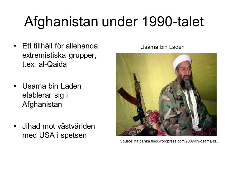 Afghanistan under 1990-talet Ett tillhåll för allehanda extremistiska grupper, t.ex. al-Qaida Usama bin Laden etablerar sig i Afghanistan Jihad mot vä