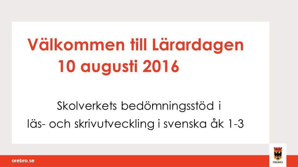 orebro.se Välkommen till Lärardagen 10 augusti 2016 Skolverkets bedömningsstöd i läs- och skrivutveckling i svenska åk 1-3