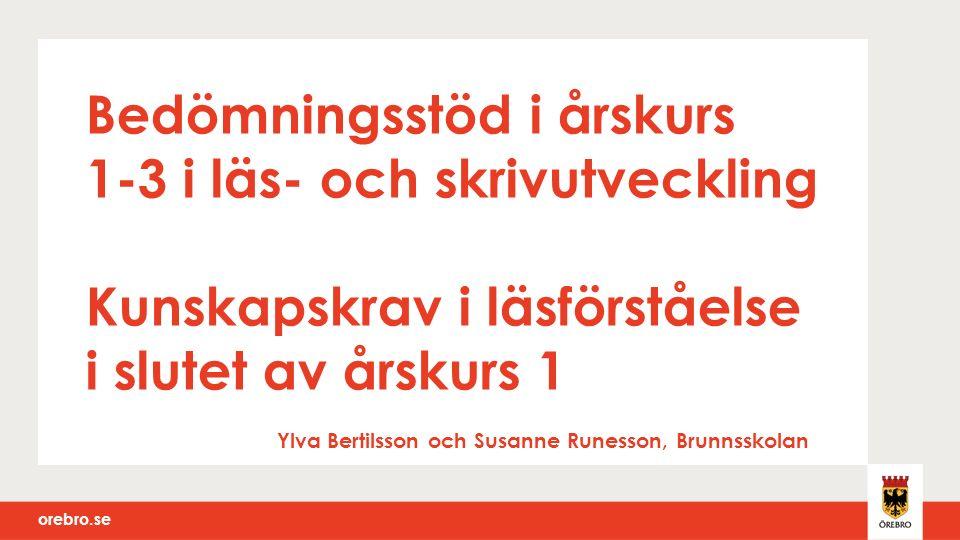 orebro.se Bedömningsstöd i årskurs 1-3 i läs- och skrivutveckling Kunskapskrav i läsförståelse i slutet av årskurs 1 Ylva Bertilsson och Susanne Runes