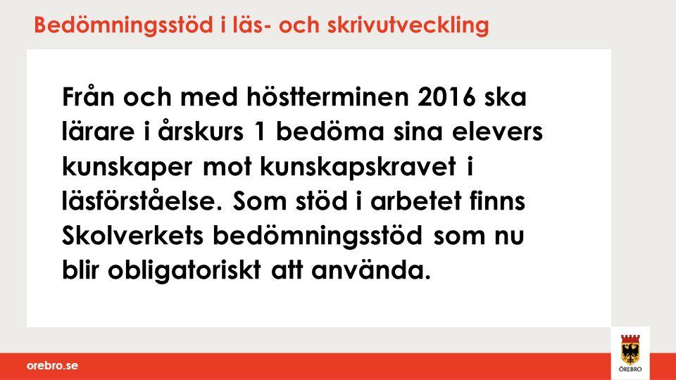 orebro.se Bedömningsstöd i läs- och skrivutveckling Från och med höstterminen 2016 ska lärare i årskurs 1 bedöma sina elevers kunskaper mot kunskapskr