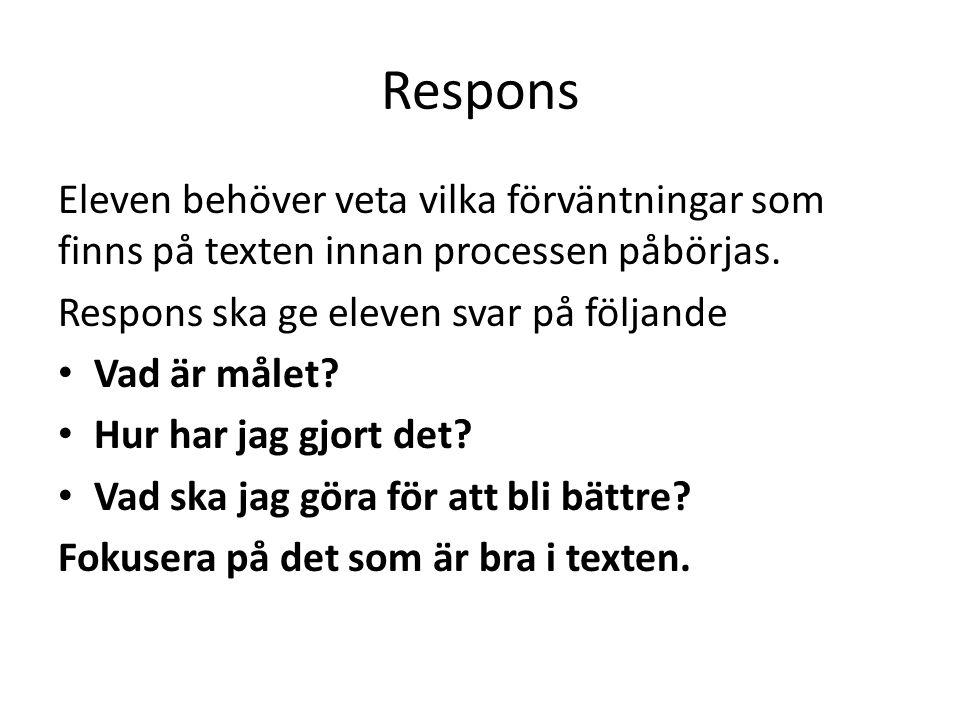 Respons Eleven behöver veta vilka förväntningar som finns på texten innan processen påbörjas. Respons ska ge eleven svar på följande Vad är målet? Hur