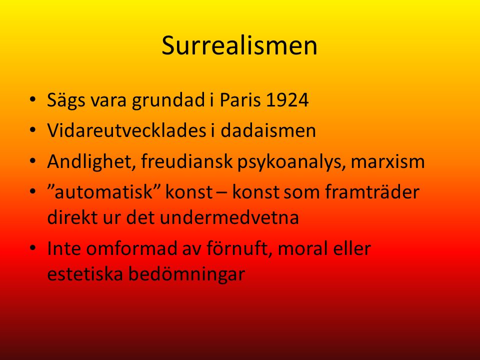 Surrealismen Sägs vara grundad i Paris 1924 Vidareutvecklades i dadaismen Andlighet, freudiansk psykoanalys, marxism automatisk konst – konst som framträder direkt ur det undermedvetna Inte omformad av förnuft, moral eller estetiska bedömningar