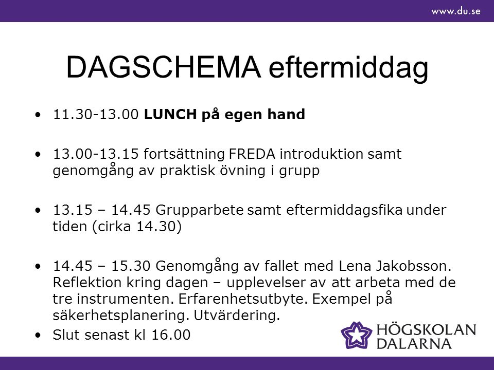 DAGSCHEMA eftermiddag 11.30-13.00 LUNCH på egen hand 13.00-13.15 fortsättning FREDA introduktion samt genomgång av praktisk övning i grupp 13.15 – 14.45 Grupparbete samt eftermiddagsfika under tiden (cirka 14.30) 14.45 – 15.30 Genomgång av fallet med Lena Jakobsson.