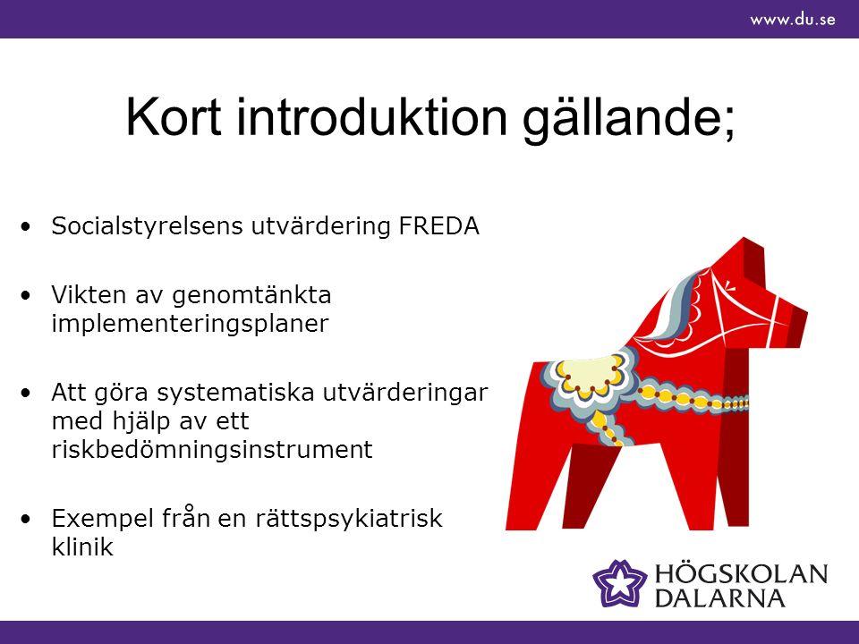 Kort introduktion gällande; Socialstyrelsens utvärdering FREDA Vikten av genomtänkta implementeringsplaner Att göra systematiska utvärderingar med hjälp av ett riskbedömningsinstrument Exempel från en rättspsykiatrisk klinik