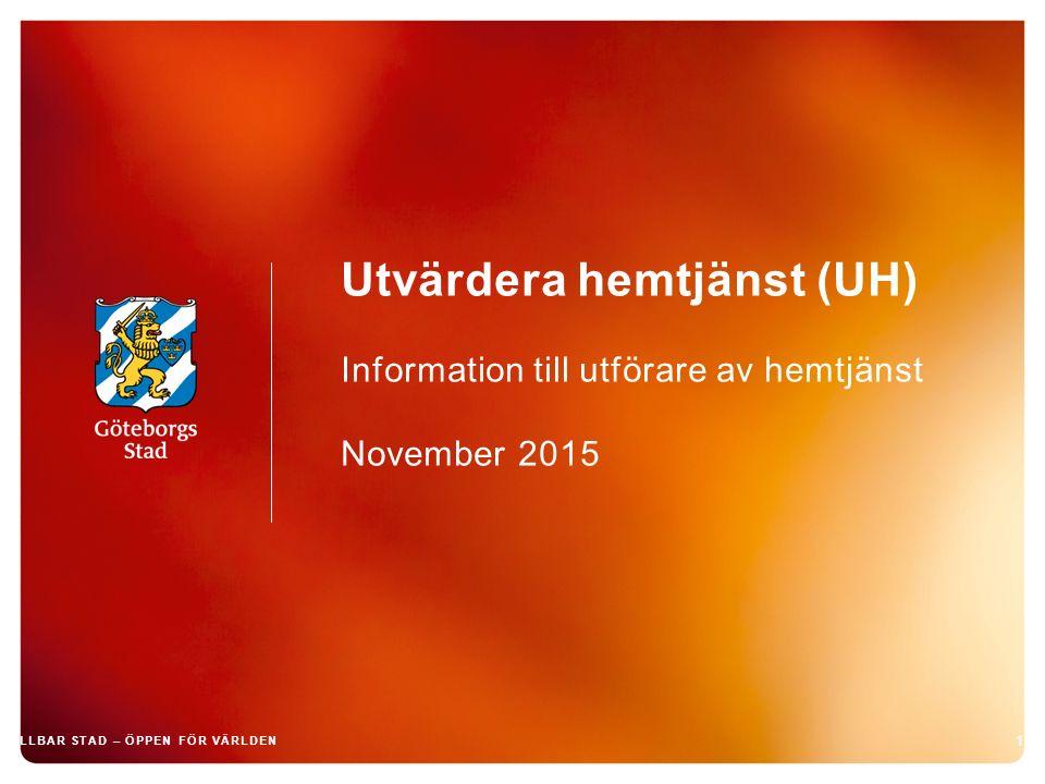 Utvärdera hemtjänst (UH) Information till utförare av hemtjänst November 2015 1 HÅLLBAR STAD – ÖPPEN FÖR VÄRLDEN