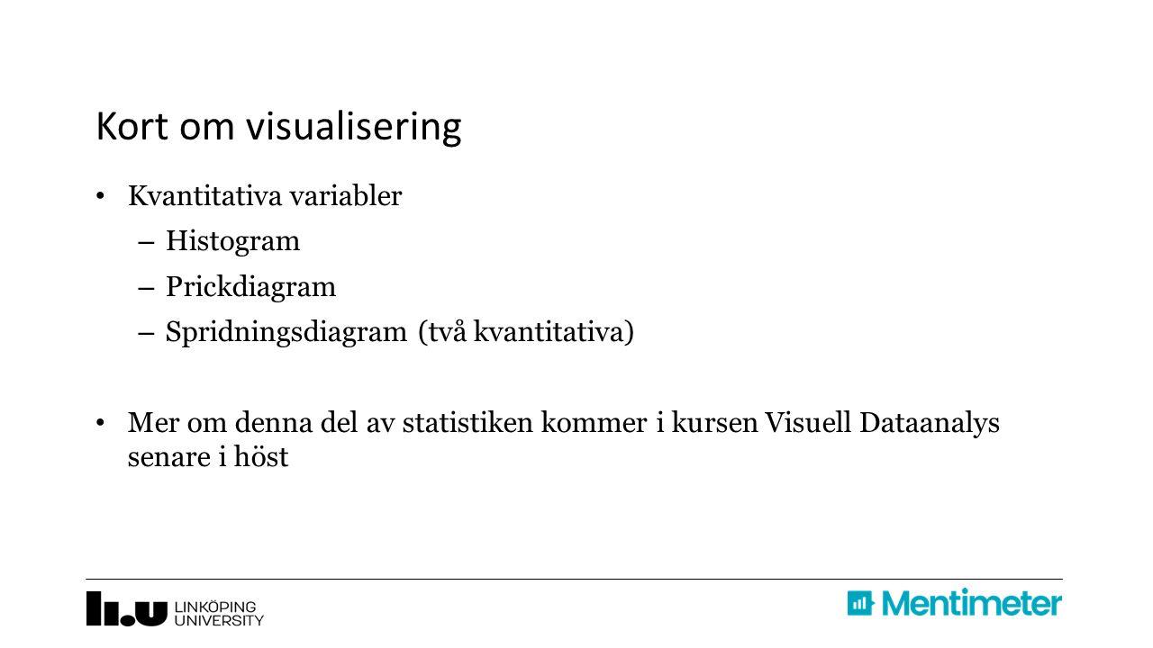Kort om visualisering Kvantitativa variabler – Histogram – Prickdiagram – Spridningsdiagram (två kvantitativa) Mer om denna del av statistiken kommer i kursen Visuell Dataanalys senare i höst
